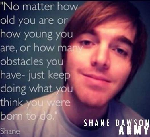 'No matter how old you are or how young you are, or how many obstacles you have- just keep doing what you think you were born to do.' ~Shane Dawson