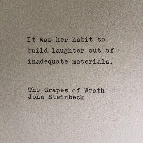 It was her habit to build laughter out of inadequate materials.   John Steinbeck