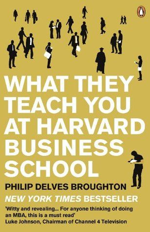 What They Teach You at Harvard Business School: My Two Years Inside the Cauldron of Capitalism, by Philip Delves Broughton