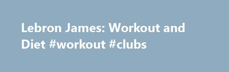 Lebron James: Workout and Diet #workout #clubs http://fitness.remmont.com/lebron-james-workout-and-diet-workout-clubs/  Lebron James: Workout and Diet With four NBA MVP awards, nine NBA all-star appearances, two all-star MVPs, an award as the 2012 USA Basketball Male Athlete of the Year, along with other recognition that professional basketball players are dreaming to have, Lebron James has achieved a lot of things in his career. From being dubbed […]