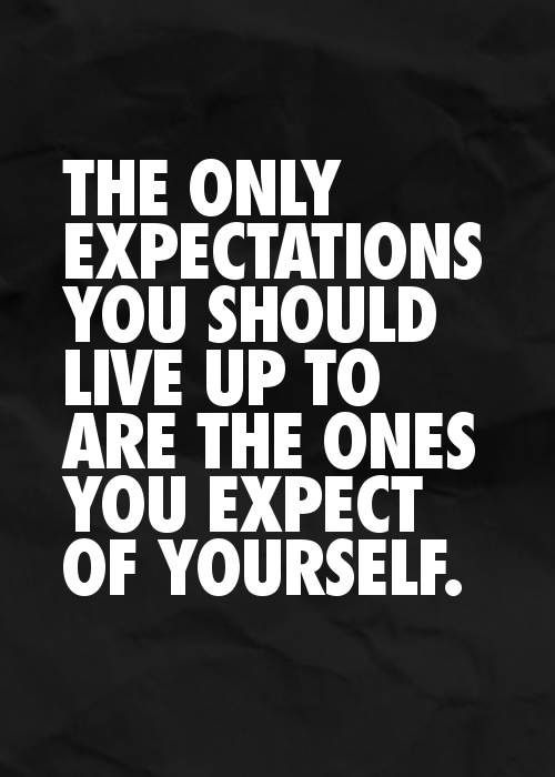 The only expectations you should live up to are the ones you expect of yourself.
