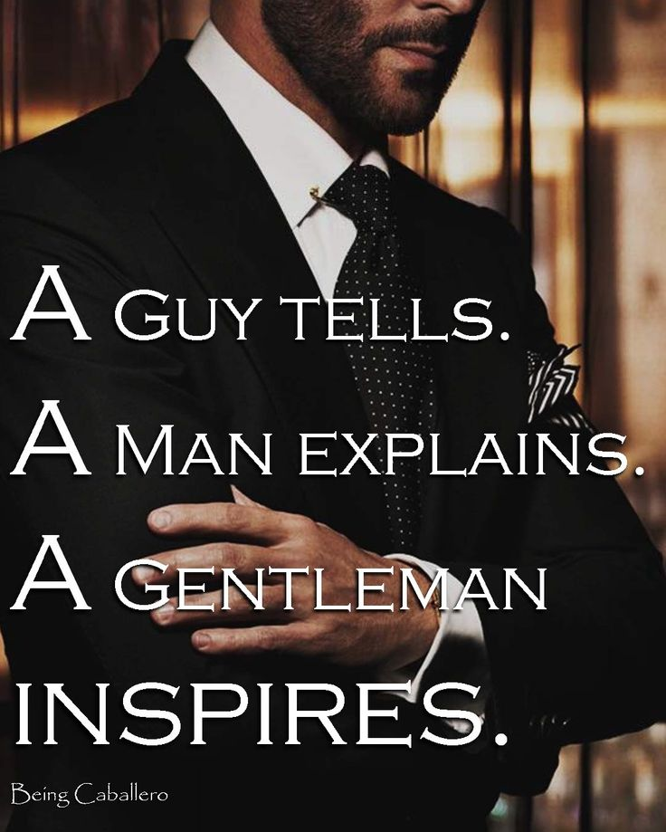A Guy tells.  A Man explains. A Gentleman inspires. -Being Caballero-