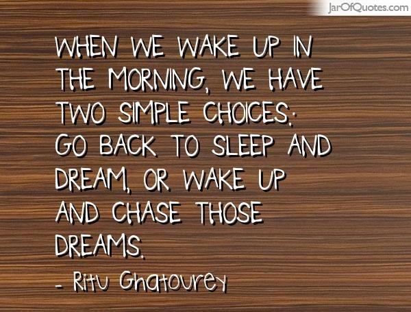 Als we wakker worden in de ochtend, hebben we twee eenvoudige keuzes: ga weer slapen en dromen, of wakker en jagen die dromen.  -Ritu Ghatourey