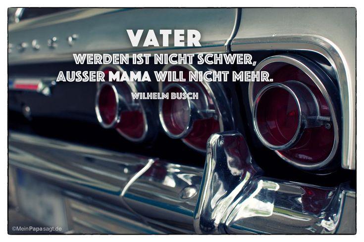 Mein Papa sagt...   Vater werden ist nicht schwer, außer Mama will nicht mehr.  Wilhelm Busch    Weisheiten und Zitate TÄGLICH NEU auf www.MeinPapasagt.de