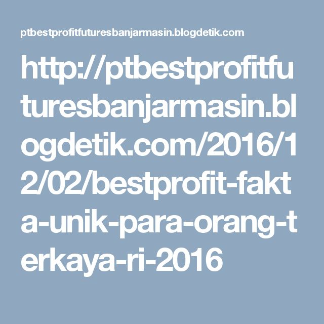 http://ptbestprofitfuturesbanjarmasin.blogdetik.com/2016/12/02/bestprofit-fakta-unik-para-orang-terkaya-ri-2016