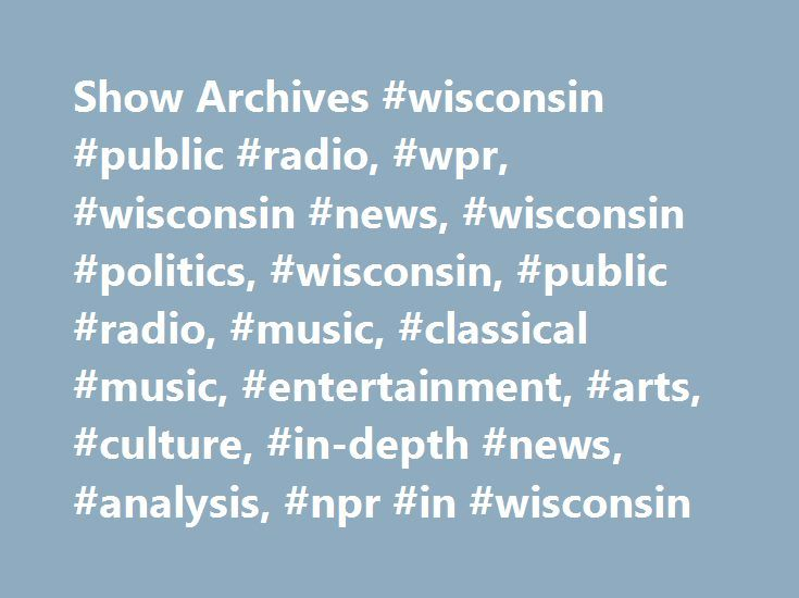 Show Archives #wisconsin #public #radio, #wpr, #wisconsin #news, #wisconsin #politics, #wisconsin, #public #radio, #music, #classical #music, #entertainment, #arts, #culture, #in-depth #news, #analysis, #npr #in #wisconsin http://malta.remmont.com/show-archives-wisconsin-public-radio-wpr-wisconsin-news-wisconsin-politics-wisconsin-public-radio-music-classical-music-entertainment-arts-culture-in-depth-news-analysi/  # Wed, 06/07/2017 – 8:00am Do We Need Gender? – Should people have to check…