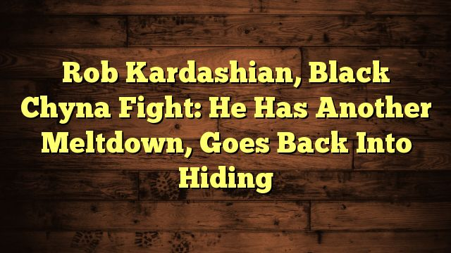 Rob Kardashian, Black Chyna Fight: He Has Another Meltdown, Goes Back Into Hiding - http://www.facebook.com/factors4fatloss/posts/1884250751852479