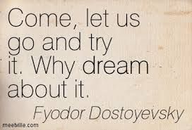 """""""Come, let us go and try it. Why dream about it"""" -Fyodor Dostoyevsky"""