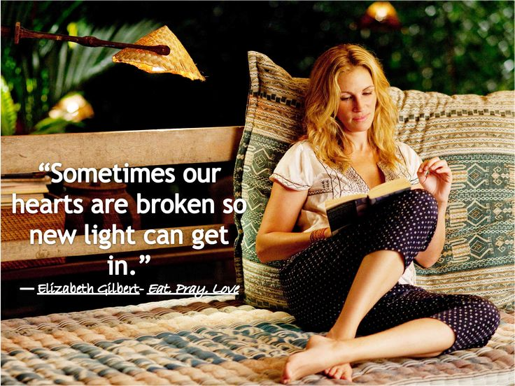 """Sometimes our hearts are broken so new light can get in."" ― Elizabeth Gilbert- EAT PRAY LOVE"