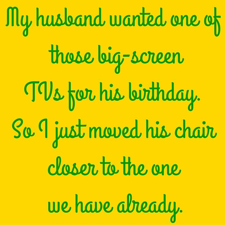 My husband wanted one of those big-screen TVs for his birthday. So I just moved his chair closer to the one we have already. #QuotesYouLove #QuoteofTheDay #FunnyQuotes  Visit our website  for text status wallpapers.  www.quotesulove.com
