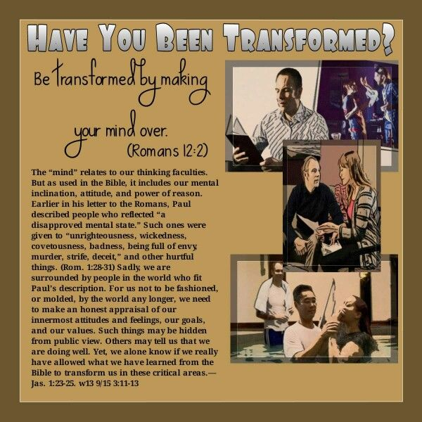 "Have You Been Transformed? Be transformed by making your mind over. (Romans 12:2) The ""mind"" relates to our thinking faculties. But as used in the Bible, it includes our mental inclination, attitude, and power of reason. Earlier in his letter to the Romans, Paul described people who reflected ""a disapproved mental state."" Such ones were given to ""unrighteousness, wickedness, covetousness, badness, being full of envy, murder, strife, deceit,"" and other hurtful things. (Rom. 1:28-31) Sadly…"