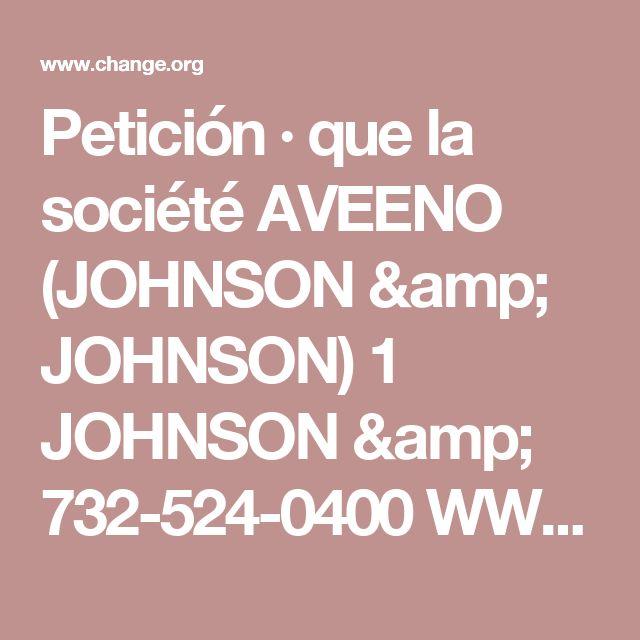 Petición · que la société   AVEENO (JOHNSON & JOHNSON) 1 JOHNSON & 732-524-0400 WWW.AVEENO.COM/ JOHNSON PLAZA NEW BRUNSWICK, NEW JERSEY  stop la vente de produits issue de l'expérimentation animal !! · Change.org