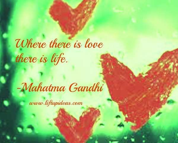 Where there is love there is life. -Mahatma Gandhi Daily Quotes: http://quoteoftheday.liftupideas.com