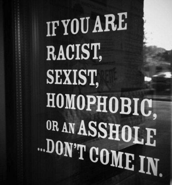 People might think this is rough but I wish more places had signs like this. I am not saying that everyone can be perfect. We all say racist, sexist, or homophobic things sometimes. My problem is when people don't try to change that and continue to say hurtful things about other people based on the color of their skin, or their gender, or who they love. I have no tolerance for that.