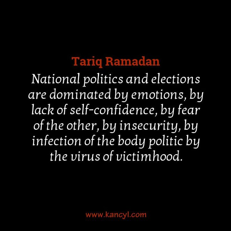 """National politics and elections are dominated by emotions, by lack of self-confidence, by fear of the other, by insecurity, by infection of the body politic by the virus of victimhood."", Tariq Ramadan"