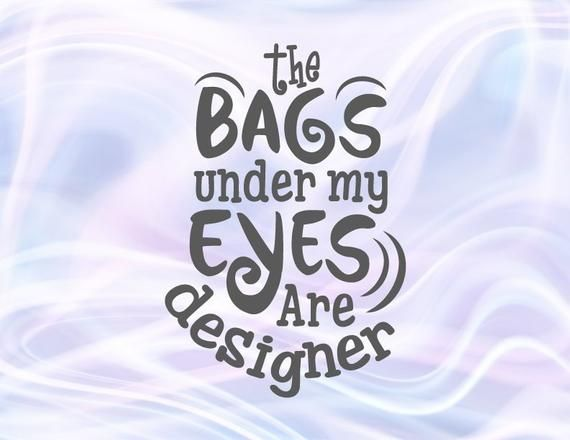 Sarcastic Svg Files For Cricut Saying Bags Under My Eyes Are Designer Svg Funny Quote Sign Momlife Sv Parents Quotes Funny Inspirational Word Art Sarcastic Mom