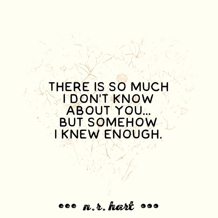 There is so much  I don't know  about you...  but somehow  I knew enough.   - n.r. hart