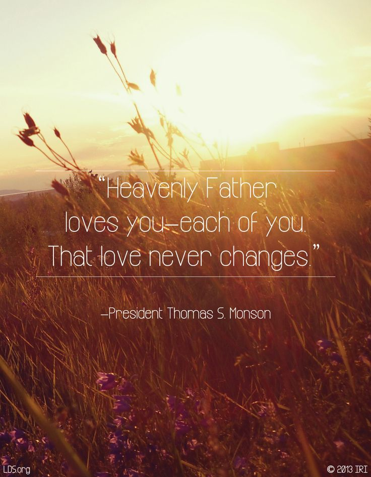 """""""Heavenly Father loves you—each of you. That love never changes."""" —President Thomas S. Monson"""