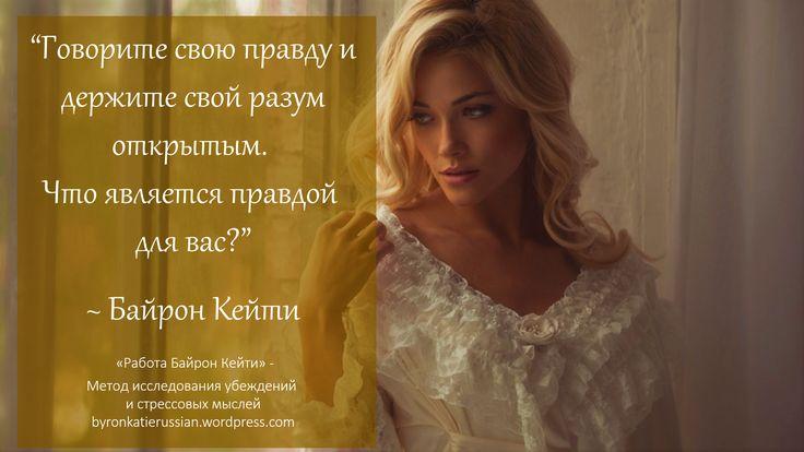 «Говорите свою правду и держите свой разум открытым. Что является правдой для вас?» ~ Байрон Кейти  «Say what's true for you and keep your mind open. What's true for you?» ~ Byron Katie