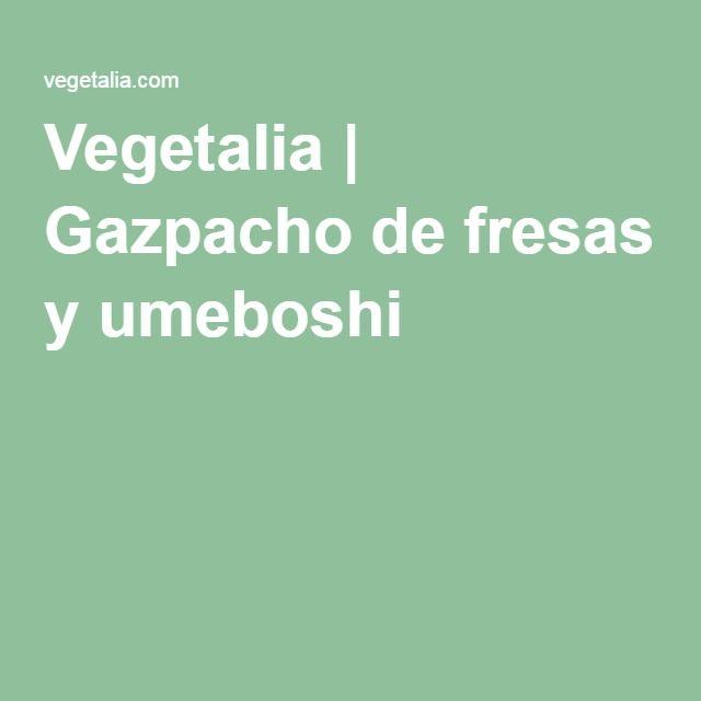 Vegetalia | Gazpacho de fresas y umeboshi