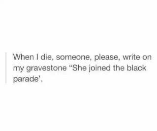 "When I die, someone, please, write on my gravestone: ""She joined the Black Parade."""