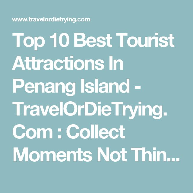 Top 10 Best Tourist Attractions In Penang Island - TravelOrDieTrying.Com : Collect Moments Not Things