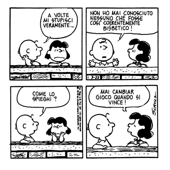 Charlie Brown: A volte mi stupisci veramente... Non ho mai conosciuto nessuno che fosse così coerentemente bisbetico! Come lo spieghi?   Lucy van Pelt: Mai cambiar gioco quando si vince!