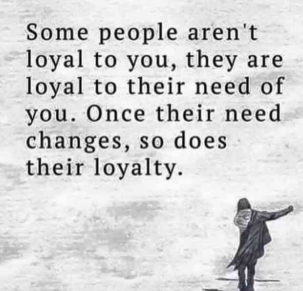 """""""Some people aren't loyal to you, they are loyal to their need of you. Once their need changes, so does their loyalty."""""""