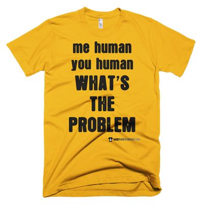 Me Human You Human What's The Problem - Male & Female Shirts - Various Sizes & Shades. #angry #shirt #company #political #tshirt #tshirts #gay #lgbtq #pride #gaypride #gaylove #gaycute #activist #educateyourself #injustice #equality #standup #standuptogether #stopfeedingthe1% #unite #unity #uniteagainstinequality #discrimination #shirtcompany #angryshirtcompany