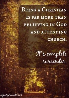 Being a Christian is far more than believing in God and attending church. It's complete surrender. It's living a life of repentance and obedience. It's desiring that His will be done above your own.