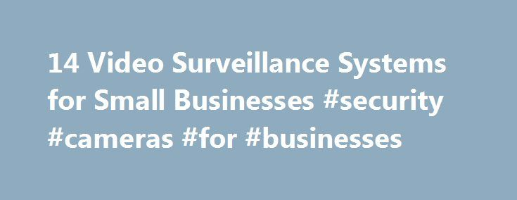 14 Video Surveillance Systems for Small Businesses #security #cameras #for #businesses http://botswana.remmont.com/14-video-surveillance-systems-for-small-businesses-security-cameras-for-businesses/  # 14 Video Surveillance Systems for Small Businesses With so much invested in your business, keeping it safe and secure is a top priority. While business owners might want to think crime will never strike their companies, it s a risk many aren t willing to take. To help protect their offices and…
