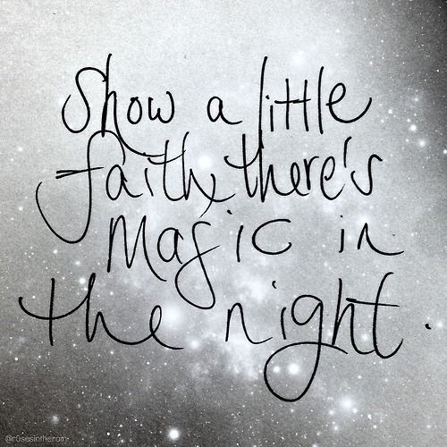 Show a little faith, there's magic in the night..