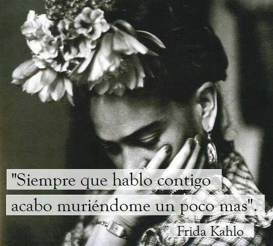 """""""Siempre que hablo contigo, acabo muriéndome un poco más"""". #FridaKahlo #Citas #Frases @Candidman"""