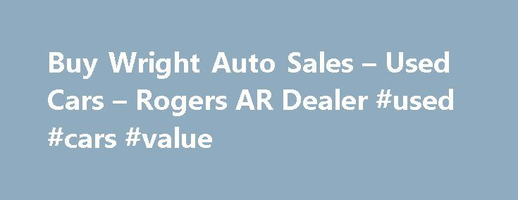 Buy Wright Auto Sales – Used Cars – Rogers AR Dealer #used #cars #value http://canada.remmont.com/buy-wright-auto-sales-used-cars-rogers-ar-dealer-used-cars-value/  #used cars for sales # Buy Wright Auto Sales – Rogers AR, 72758 car dealers Rogers Arkansas | car dealers Rogers Arkansas | used car dealers Rogers Arkansas | classic car dealers Rogers Arkansas | in house financing car dealers Rogers Arkansas | new car dealers Rogers Arkansas | smart car dealers Rogers Arkansas | toyota car…