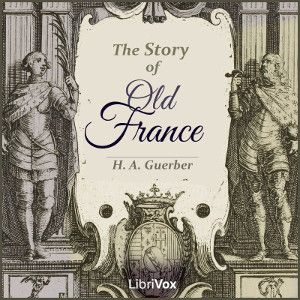 LibriVox recording of The Story of Old France by H. A. Guerber. Read in English by Kangaroo; Sonia; Owen Cook; Michael Lucas; MFD32; Ross Klatte; Kalynda;...