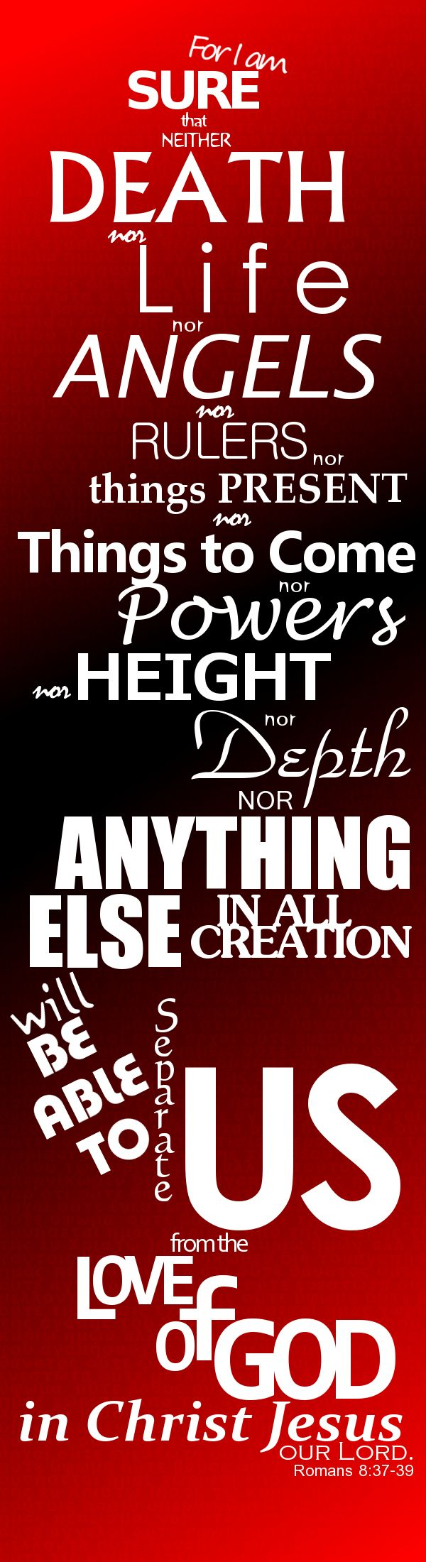 "Romans 8:37-39 ""Yet in all these things we are more than conquerors through Him who loved us. 38 For I am persuaded that neither death nor life, nor angels nor principalities nor powers, nor things present nor things to come, 39 nor height nor depth, nor any other created thing, shall be able to separate us from the love of God which is in Christ Jesus our Lord."""