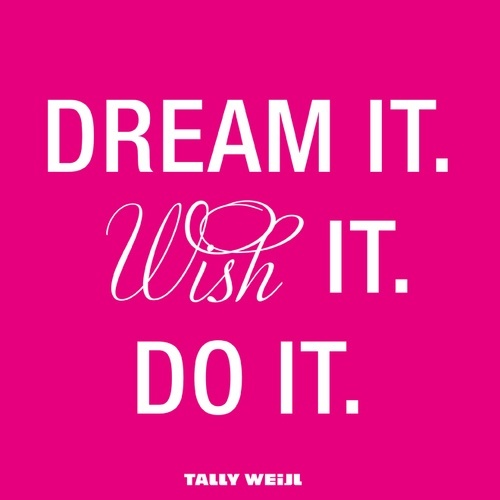 DREAM IT. WISH IT. DO IT