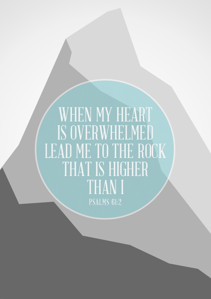 When my heart is overwhelmed lead me to the rock that is higher than I. (Psalms 61:2)