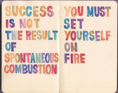 """Success is not the result of spontaneous combustion- you must set yourself on fire."""