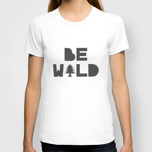 BE WILD  T-shirt $22.00 In many colors, man & woman, all product are American Apparel made with 100% fine jersey cotton combed for softness and comfort. For more info, price and more please visit society6.com.