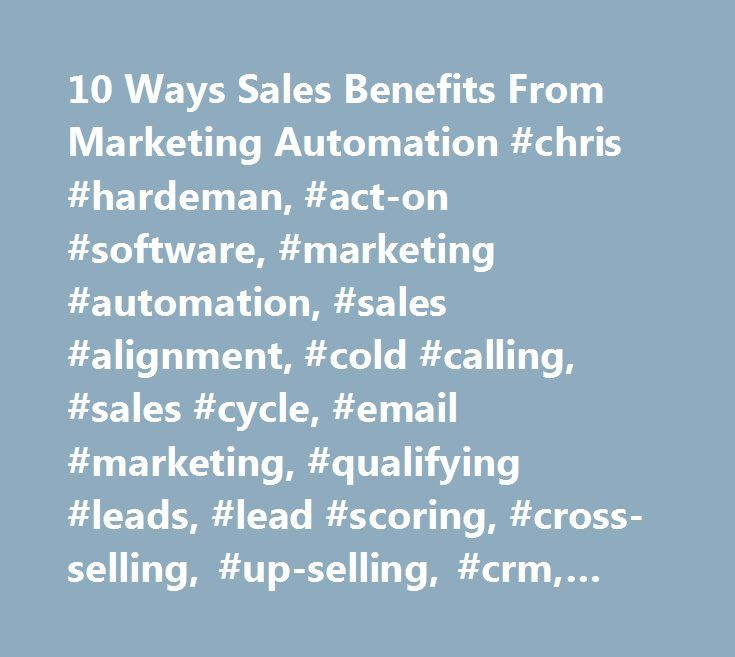 10 Ways Sales Benefits From Marketing Automation #chris #hardeman, #act-on #software, #marketing #automation, #sales #alignment, #cold #calling, #sales #cycle, #email #marketing, #qualifying #leads, #lead #scoring, #cross-selling, #up-selling, #crm, #lead #qualification, #lead #nurturing http://texas.remmont.com/10-ways-sales-benefits-from-marketing-automation-chris-hardeman-act-on-software-marketing-automation-sales-alignment-cold-calling-sales-cycle-email-marketing-qualifying-leads/  #…