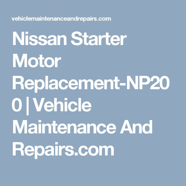 Nissan Starter Motor Replacement-NP200 | Vehicle Maintenance And Repairs.com