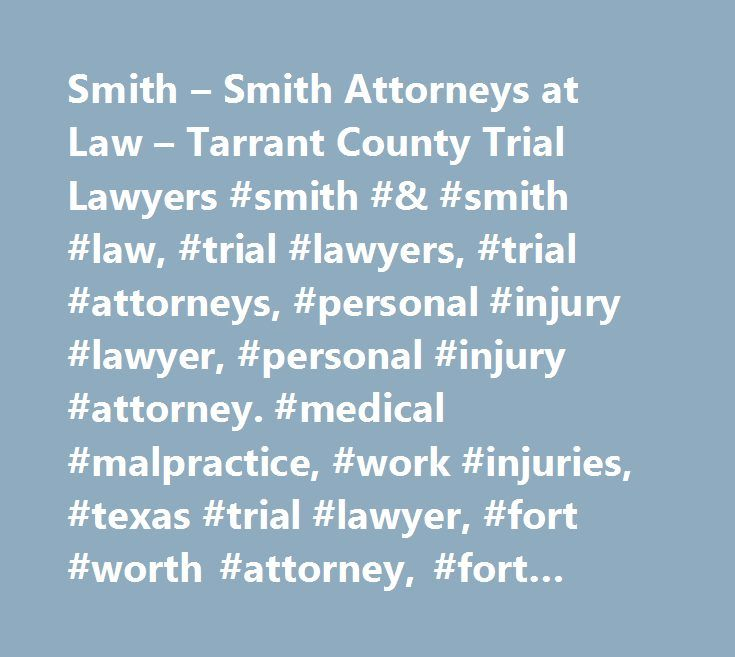 Smith – Smith Attorneys at Law – Tarrant County Trial Lawyers #smith #& #smith #law, #trial #lawyers, #trial #attorneys, #personal #injury #lawyer, #personal #injury #attorney. #medical #malpractice, #work #injuries, #texas #trial #lawyer, #fort #worth #attorney, #fort #worth #lawyer, #tarrant #county #lawyer, #tarrant #county #attorney, #johnson #county #lawyer, #parker #county #lawyer, #denton #county #lawyer, #collin #county #lawyer, #ellis #county #lawyer, #kaufman #county #lawyer, #and…