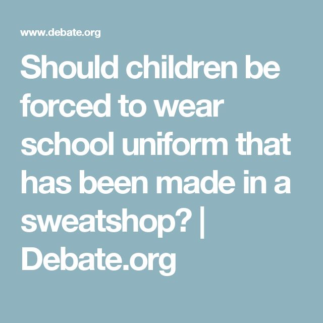 Should children be forced to wear school uniform that has been made in a sweatshop? | Debate.org