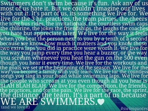 this is the reason why I swim. this is the reason why i love it and how i make the best memories out of it<3 i couldnt be myself if swimming was taken away from me because it is a part of me.