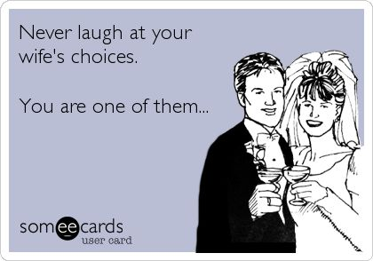 My fiance should remember this! Never laugh at your wife's choices.  You are one of them... wedding humor