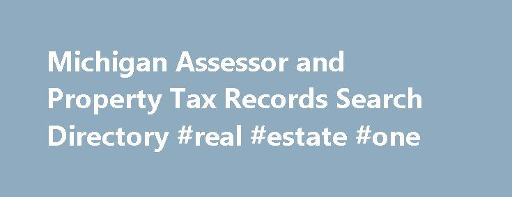 Michigan Assessor and Property Tax Records Search Directory #real #estate #one http://property.remmont.com/michigan-assessor-and-property-tax-records-search-directory-real-estate-one/  Michigan Assessor and Property Tax Records Directory About Assessor and Property Tax Records in Michigan Michigan real and personal property tax records are managed by the Equalization Department in each county. Land and land improvements are considered real property while mobile property is classified as…