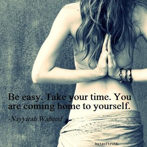 "*""Be easy. Take your time. You are coming home to yourself."" ~Nayyirah Waheed"