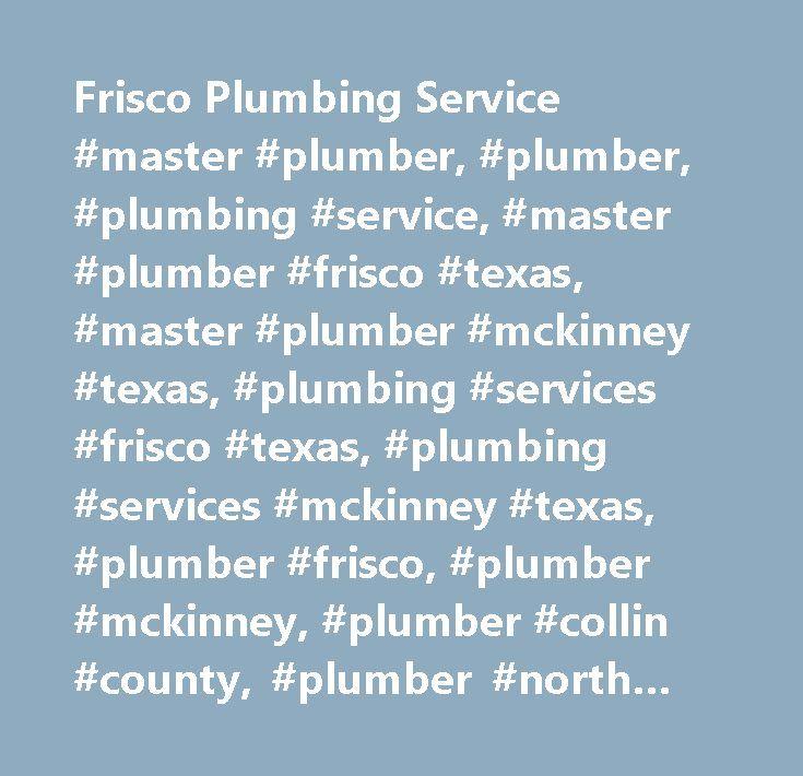 Frisco Plumbing Service #master #plumber, #plumber, #plumbing #service, #master #plumber #frisco #texas, #master #plumber #mckinney #texas, #plumbing #services #frisco #texas, #plumbing #services #mckinney #texas, #plumber #frisco, #plumber #mckinney, #plumber #collin #county, #plumber #north #dallas, #plumbing #repairs #frisco, #plumbing #repairs #mckinney, #plumbing #repairs #north #dallas, #plumbing #repairs, #plumbing #remodel #frisco #tx, #plumbing #remodel #mckinney, #plumbing #remodel…
