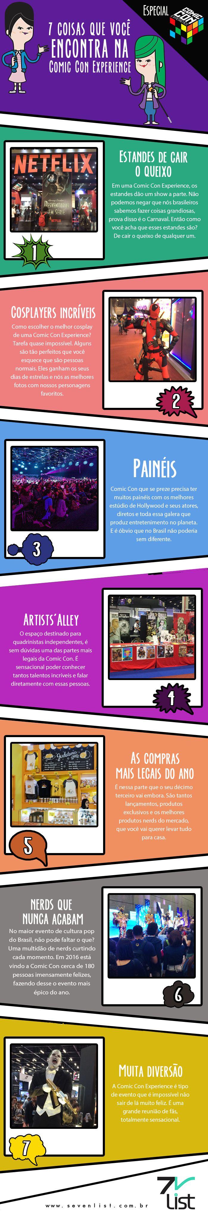 Está rolando a Comic Experience 2016 e todo mundo não para de falar nisso. Mas afinal, o que tem por lá? Nós do Seven List vamos te dizer, veja 7 coisas que você encontra em uma Comic Con Experience.  #SevenList #CCXP #CCXP2016 #COMICCON #COMIC #NERD #NERDICE #ART #INFOGRÁFICO #HEROES #GEEK #CULTURAPOP #CINEMA #CINE #MOVIE #FILM #HQ #QUADRINHOS #TV #TVSHOW #SERIES #MARVEL #DC #COSPLAY
